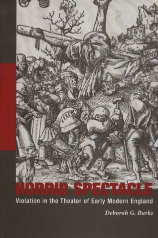 Horrid Spectacle: Violation in the Theater of Early Modern England (Hardback): Deborah G. Burks