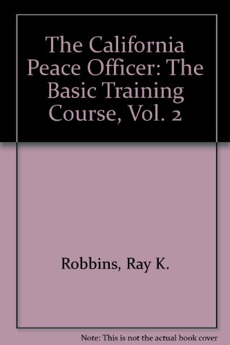 The California Peace Officer: The Basic Training Course, Vol. 2: Robbins, Ray K.; Nichols, Larry D....