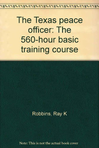 The Texas peace officer: The 560-hour basic training course: Ray K Robbins