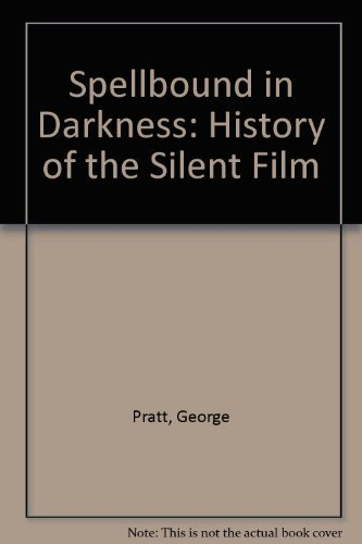 Spellbound in Darkness: A History of the Silent Film: Pratt, George C