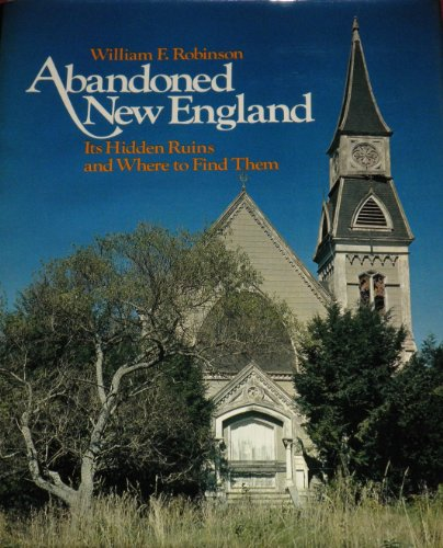 ABANDONED NEW ENGLAND: ITS HIDDEN RUINS AND WHERE TO FIND THEM.: Robinson, William F.