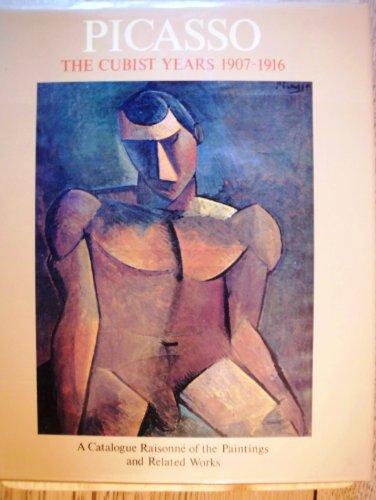 Picasso: the Cubist Years, 1907-1916: A Catalogue Raisonne of the Paintings and Related Works