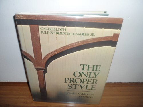 The Only Proper Style: Gothic Architecture in America: Loth, Calder;Sadler, Julius Trousdale