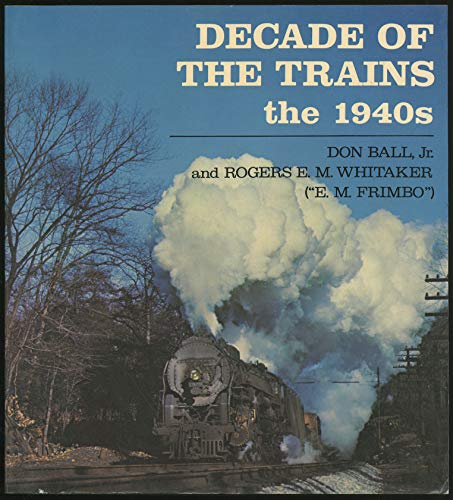 Decade of the Trains: The 1940s: Ball, Don, Jr.; Rogers E. M. Whitaker (