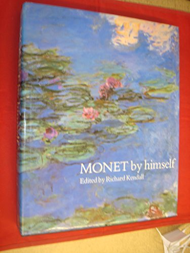 Monet by Himself: Paintings, Drawings, Pastels, Letters: Editor-Richard Kendall; Translator-Bridget
