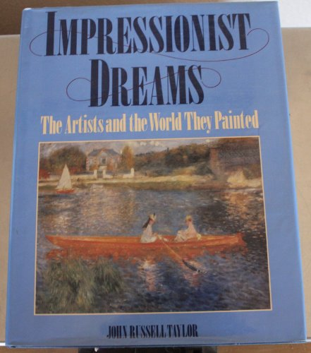 Impressionist Dreams: The Artists and the World They Painted: Taylor, John Russell