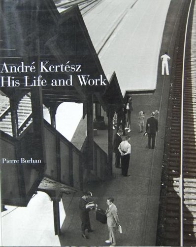 Andre Kertesz, His Life and Work: Andre Kertesz, Pierre Borhan, Laszlo Beke, Jane Livingston,