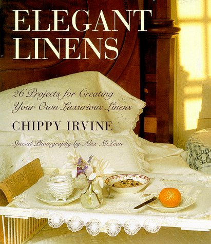 Elegant Linens: 26 Projects for Creating Your Own Luxurious Linens: Irvine, Chippy