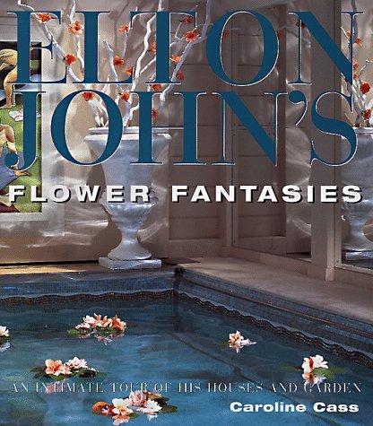 Elton John: Flower Fantasies An Intimate Tour of His Houses and Garden: Cass, Caroline