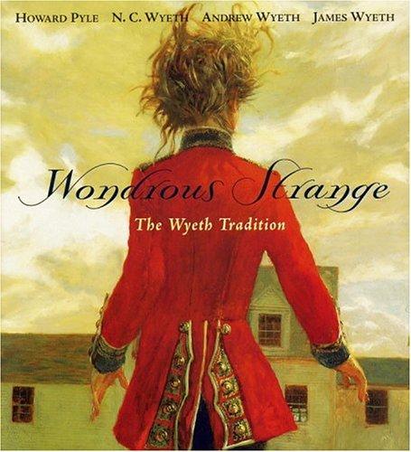 the WONDROUS STRANGE: the WYETH TRADITION *: WYETH, N.C.; PYLE, HOWARD; WYETH, ANDREW; WYETH, JAMES...