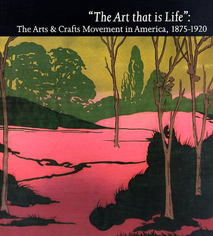 The Art That Is Life: The Art & Crafts Movement in America, 1875-1920
