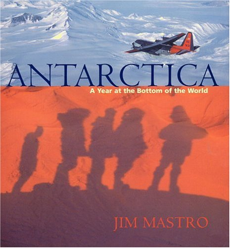 Antarctica: A Year at the Bottom of the World: Jim Mastro
