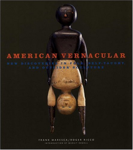 American Vernacular: New Discoveries in Folk, Self-Taught, and Outsider Sculptures: Maresca, Frank;...
