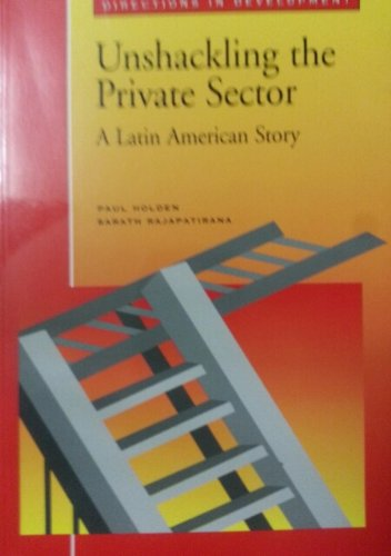 Unshackling the Private Sector: A Latin American Story (Directions in Development): Holden, Paul, ...