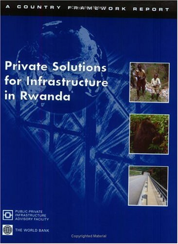 Private Solutions For Infrastructure In Rwanda: A Country Framework Reprt: World Bank