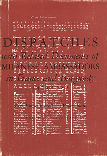 Dispatches With Related Documents of Milanese Ambassadors in France and Burgundy, 1450-1483, Volume...