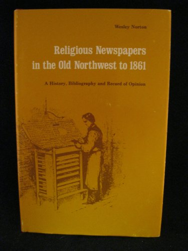 Religious Newspapers in the Old Northwest to 1861: A History, Bibliography, and Record of Opinion: ...