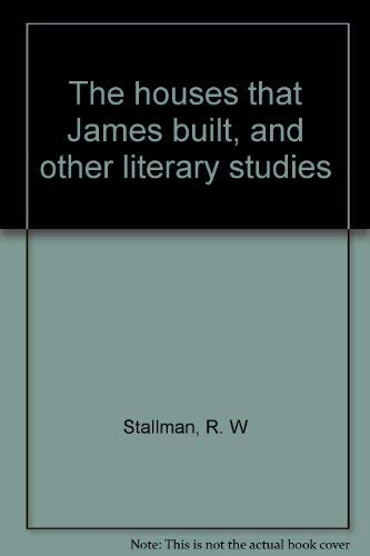 The Houses That James Built, and Other Literary Studies: R. W. Stallman