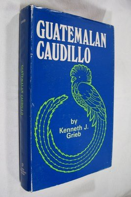 Guatemalan Caudillo: The Regime of Jorge Ubico,: Grieb, Kenneth J.