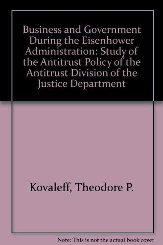 Business and Government During the Eisenhower Administration: A Study of the Antitrust Policy of ...