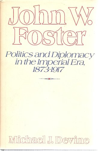 9780821404379: John W.Foster: Politics and Diplomacy in the Imperial Era, 1873-1917