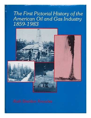 The First Pictorial History of the American Oil and Gas Industry, 1859-1983.: KNOWLES, Ruth Sheldon...