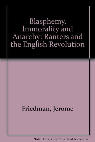 Blasphemy, Immorality, and Anarchy: The Ranters and the English Revolution: Friedman, Jerome