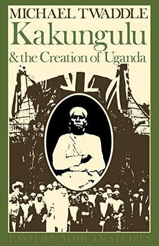 Kakungulu & Creation Of Uganda: 1868-1928 (Eastern African Studies): Twaddle, Michael