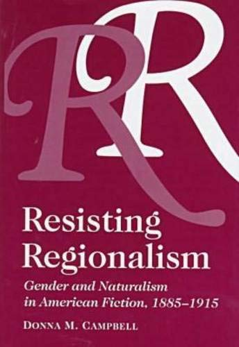 Resisting Regionalism: Gender and Naturalism in American Fiction, 1885-1915: Campbell, Donna M.
