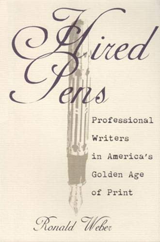 Hired Pens : Professional Writers in America's Golden Age of Print: Weber, Ronald