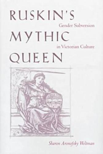 Ruskin s Mythic Queen: Gender Subversion in Victorian Culture (Hardback): Sharon Aronofsky Weltman
