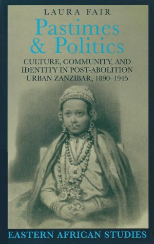 Pastimes and Politics: Culture, Community, and Identity in Post-Abolition Urban Zanzibar, 1890-1945...