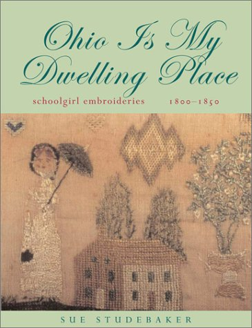 Ohio Is My Dwelling Place - Schoolgirl Embroideries, 1800-1850: Studebaker, Sue (foreword by ...