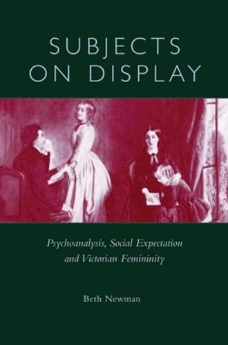 Subjects on Display : Psychoanalysis, Social Expectation and Victorian Femininity :: Newman, Beth