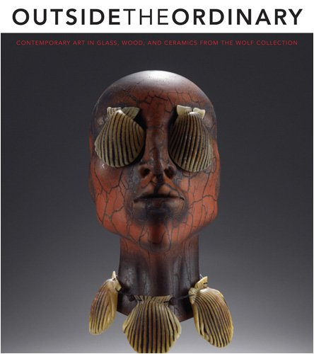 9780821418611: Outside the Ordinary: Contemporary Art in Glass, Wood, and Ceramics from the Wolf Collection