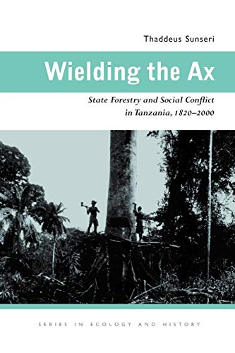 Wielding the Ax: State Forestry and Social Conflict in Tanzania, 1820-2000: Thaddeus Sunseri