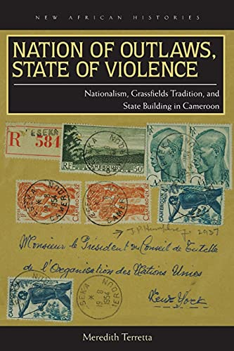 Nation of Outlaws, State of Violence: Nationalism, Grassfields Tradition, and State Building in ...