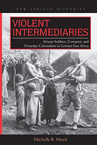 Violent Intermediaries: African Soldiers, Conquest, and Everyday Colonialism in German East Africa ...