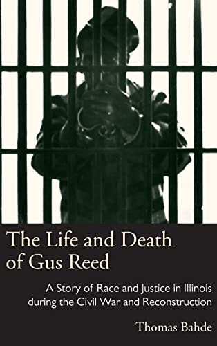 The Life and Death of Gus Reed: A Story of Race and Justice in Illinois During the Civil War and ...