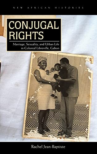 Conjugal Rights: Marriage, Sexuality, and Urban Life in Colonial Libreville, Gabon (Hardback): ...