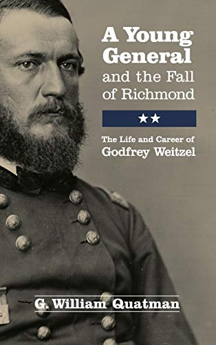 A Young General and the Fall of Richmond: The Life and Career of Godfrey Weitzel (Hardback): G. ...