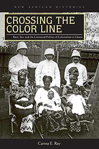 Crossing the Color Line: Race, Sex, and the Contested Politics of Colonialism in Ghana (Paperback):...