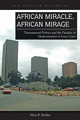 9780821422397: African Miracle, African Mirage: Transnational Politics and the Paradox of Modernization in Ivory Coast (New African Histories)