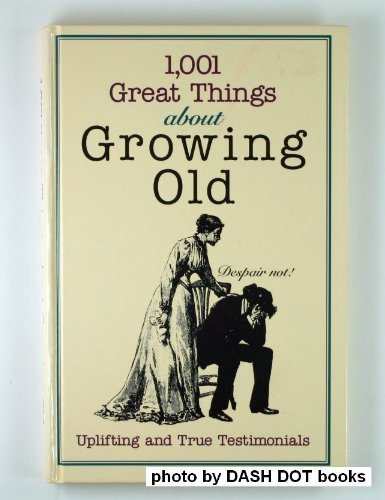 1001 Great Things About Growing Old: Uplifting and True Testimonials (Unwritten Classics): Carol ...