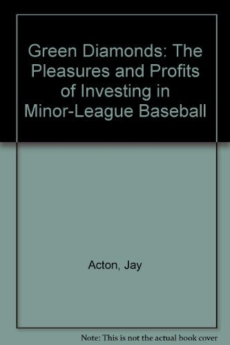 Green Diamonds: The Pleasures and Profits of Investing in Minor League Baseball: Acton, Jay; ...