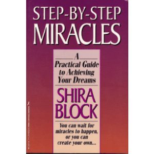 Step-By-Step Miracles: A Practical Guide to Achieving Your Dreams: Shira Block