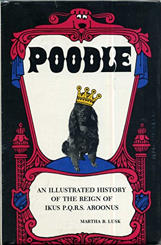 Poodle: An illustrated history of the reign: Martha B. Lusk