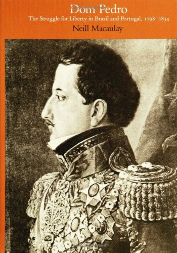Dom Pedro: The Struggle for Liberty in Brazil and Portugal, 1798–1834: Macaulay, Neill
