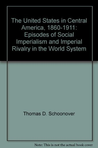 The United States in Central America, 1860?1911: Episodes of Social Imperialism and Imperial Riva...