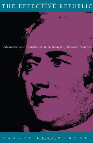 The Effective Republic: Administration and Constitution in the Thought of Alexander Hamilton: ...